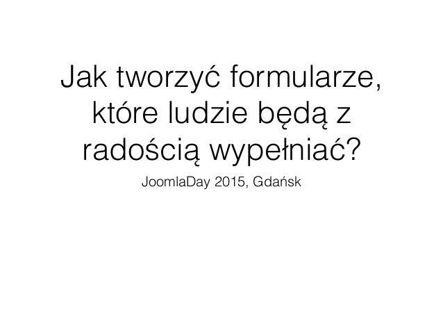 Jak tworzyć formularze, które ludzie będą z radością wypełniać? JoomlaDay 2015, Gdańsk