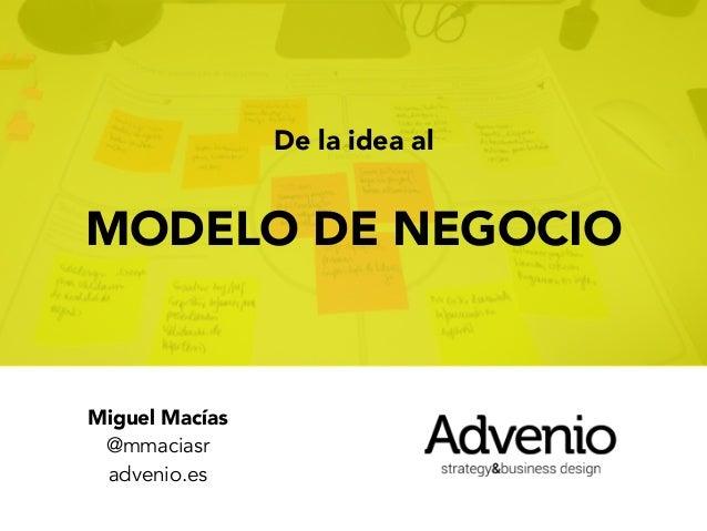 De la idea al MODELO DE NEGOCIO Miguel Macías @mmaciasr advenio.es