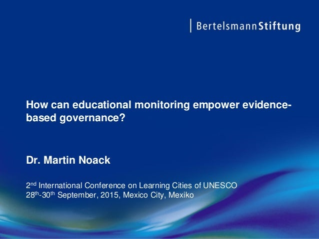 How can educational monitoring empower evidence- based governance? Dr. Martin Noack 2nd International Conference on Learni...