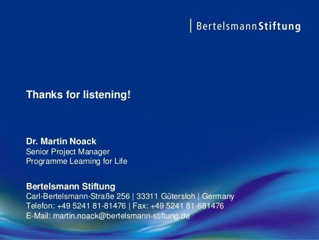Thanks for listening! Dr. Martin Noack Senior Project Manager Programme Learning for Life Bertelsmann Stiftung Carl-Bertel...