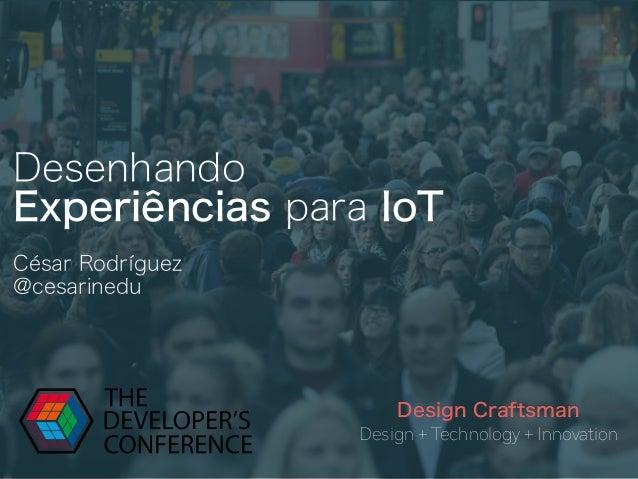 Desenhando Experiências para IoT Design + Technology + Innovation Design Craftsman César Rodríguez @cesarinedu