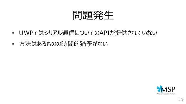 問題発生 40 • UWPではシリアル通信についてのAPIが提供されていない • 方法はあるものの時間的猶予がない