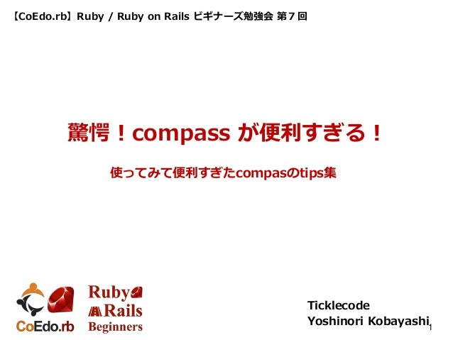 【CoEdo.rb】Ruby / Ruby on Rails ビギナーズ勉強会 第7回 Ticklecode Yoshinori Kobayashi1 驚愕!compass が便利すぎる! 使ってみて便利すぎたcompasのtips集
