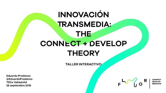 T D H E INNOVACIÓN RANSMEDIA: T E CONN CT + EVELOP THEORY TALLER INTERACTIVO Eduardo Prádanos @EduardoPradanos TEDx Vallad...