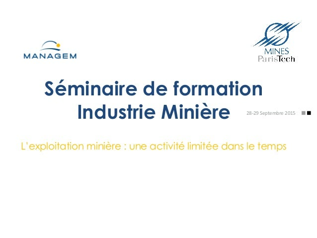 Séminaire de formation Industrie Minière L'exploitation minière : une activité limitée dans le temps 28-‐29  Septembre...