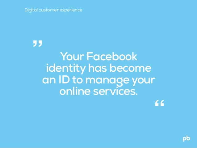 """Your Facebook identity has become an ID to manage your online services. """" """" Digital customer experience"""