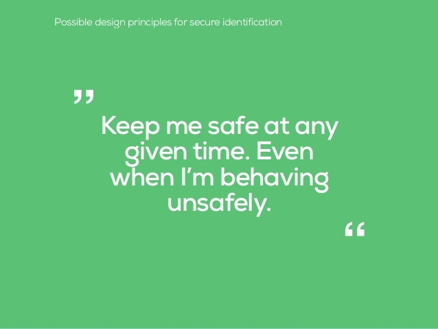"""Keep me safe at any given time. Even when I'm behaving unsafely. """" """" Possible design principles for secure identification"""