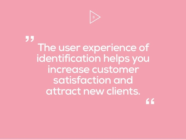 """3 The user experience of identification helps you increase customer satisfaction and attract new clients. """" """""""