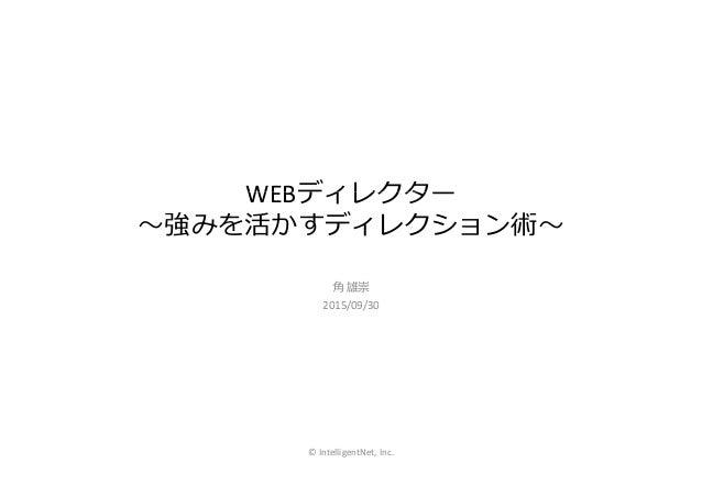 WEBディレクターWEBディレクター 〜強みを活かすディレクション術〜 角 雄崇 2015/09/302015/09/30 © IntelligentNet, Inc.