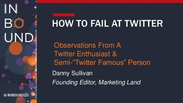 "INBOUND15 HOW TO FAIL AT TWITTER Observations From A Twitter Enthusiast & Semi-""Twitter Famous"" Person Danny Sullivan Foun..."