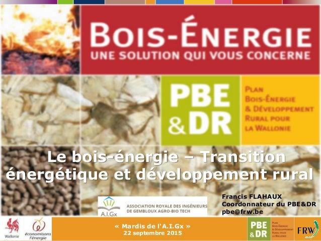 Le bois-énergie – Transition énergétique et développement rural « Mardis de l'A.I.Gx » 22 septembre 2015 Francis FLAHAUX C...