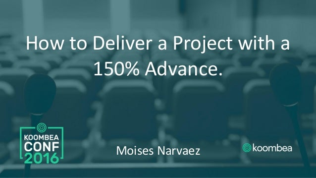 How to Deliver a Project with a 150% Advance. Moises Narvaez