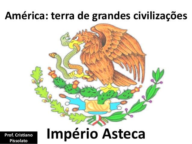 América: terra de grandes civilizações Império AstecaProf. Cristiano Pissolato