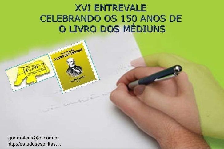 XVI ENTREVALE  CELEBRANDO OS 150 ANOS DE  O LIVRO DOS MÉDIUNS [email_address] http://estudosespiritas.tk