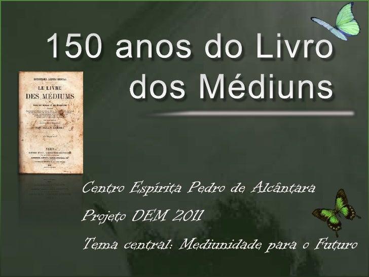 150 anos do Livro dos Médiuns<br />Centro Espírita Pedro de Alcântara<br />Projeto DEM 2011<br />Tema central: Mediunidade...