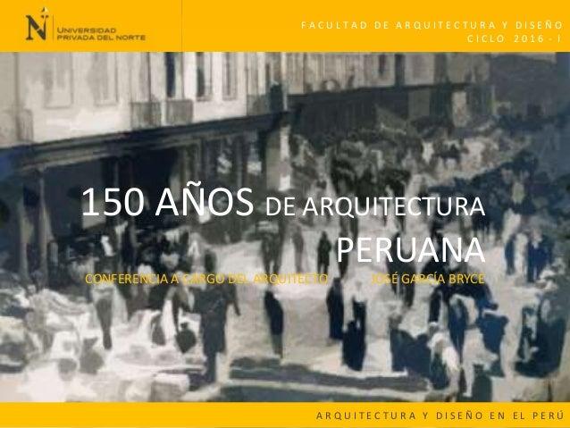 150 AÑOS DE ARQUITECTURA PERUANA A R Q U I T E C T U R A Y D I S E Ñ O E N E L P E R Ú C I C L O 2 0 1 6 - I F A C U L T A...
