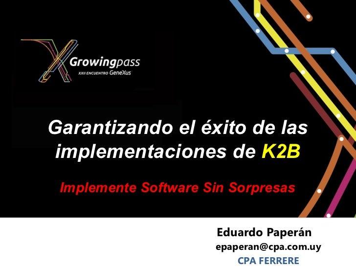 Garantizando el éxito de las implementaciones de K2B Implemente Software Sin Sorpresas                      Eduardo Paperá...