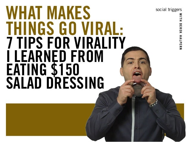 social triggers  WITH DEREK HALPERN  WHAT MAKES  THINGS GO VIRAL:  7 TIPS FOR VIRALITY  I LEARNED FROM  EATING $150  SALAD...