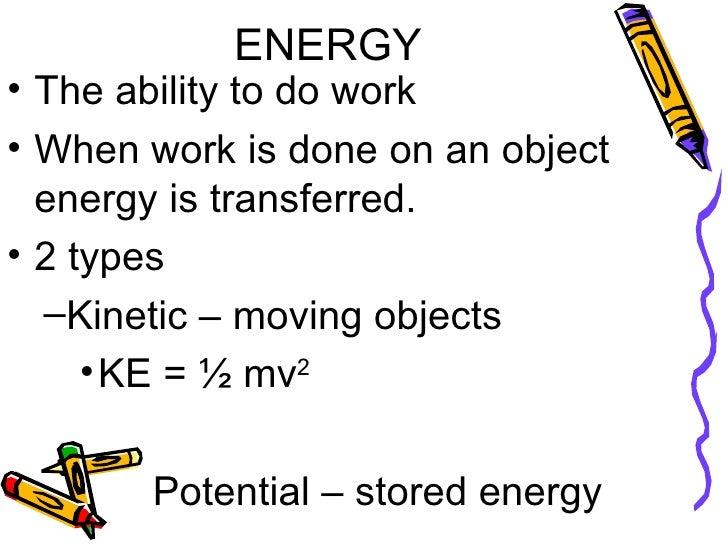 ENERGY <ul><li>The ability to do work </li></ul><ul><li>When work is done on an object energy is transferred. </li></ul><u...