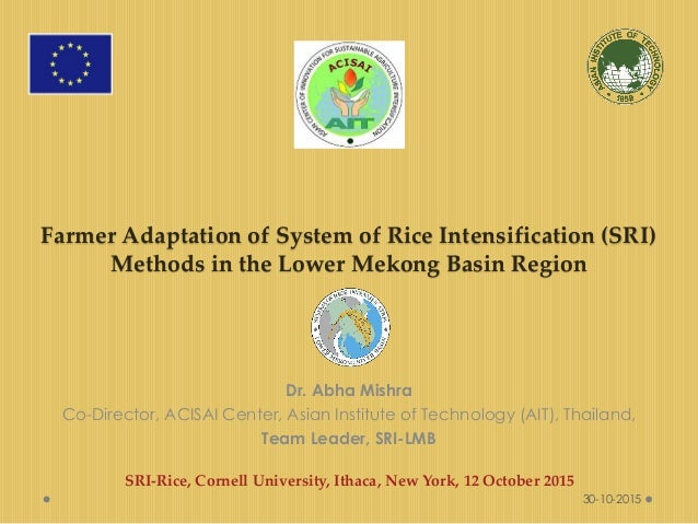 Farmer Adaptation of System of Rice Intensification (SRI) Methods in the Lower Mekong Basin Region Dr. Abha Mishra Co-Dire...
