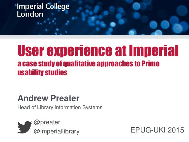 User experience at Imperial a case study of qualitative approaches to Primo usability studies Andrew Preater Head of Libra...