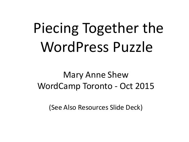 Piecing Together the WordPress Puzzle Mary Anne Shew WordCamp Toronto - Oct 2015 (See Also Resources Slide Deck)