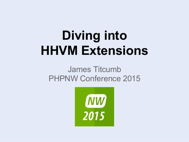 Diving into HHVM Extensions James Titcumb PHPNW Conference 2015