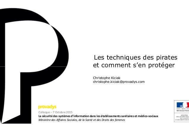 Les techniques des pirates etet Christophe Kiciak christophe.kiciak@provadys.com Colloque – 7 Octobre 2015 La sécurité des...