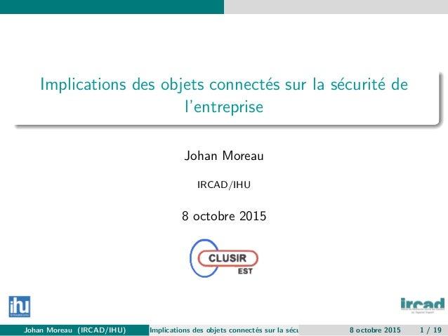 Implications des objets connect´es sur la s´ecurit´e de l'entreprise Johan Moreau IRCAD/IHU 8 octobre 2015 Johan Moreau (I...