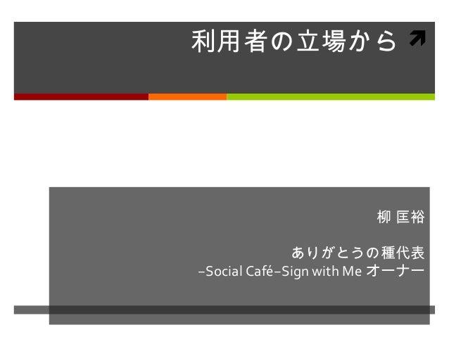利用者の立場から 柳 匡裕 ありがとうの種代表 −Social Café−Sign with Me オーナー