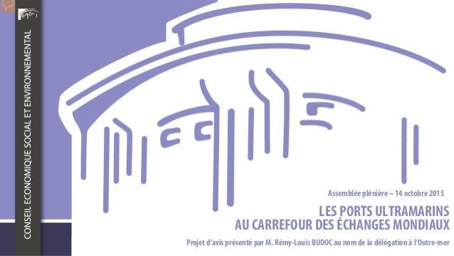 LES PORTS ULTRAMARINS AU CARREFOUR DES ÉCHANGES MONDIAUX Projet d'avis présenté par M. Rémy-Louis BUDOC au nomde la déléga...