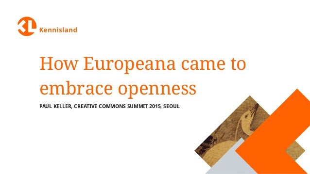 How Europeana came to embrace openness PAUL KELLER, CREATIVE COMMONS SUMMIT 2015, SEOUL