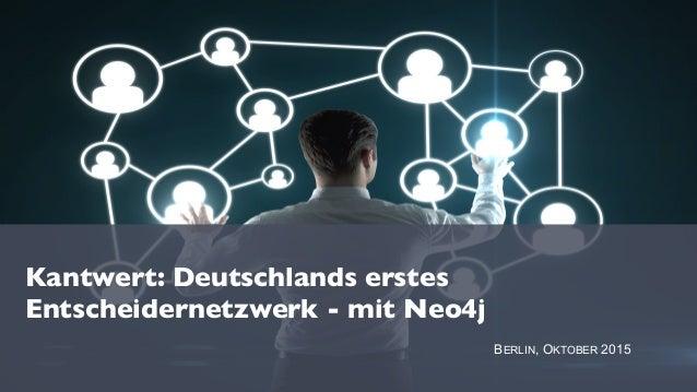 Kantwert: Deutschlands erstes Entscheidernetzwerk - mit Neo4j BERLIN, OKTOBER 2015