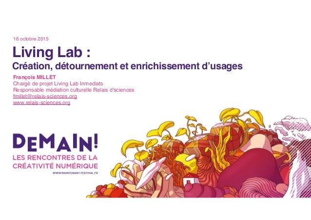 Living Lab : Création, détournement et enrichissement d'usages François MILLET Chargé de projet Living Lab Inmediats Respo...
