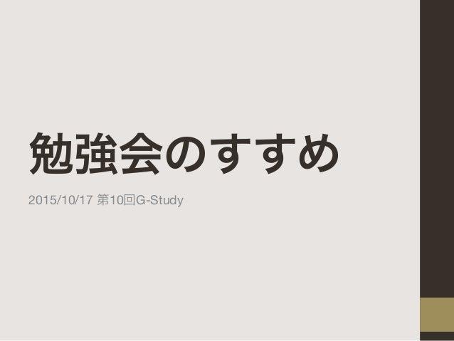 勉強会のすすめ 2015/10/17 第10回G-Study