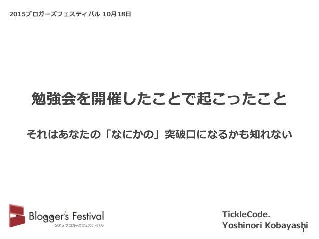 2015ブロガーズフェスティバル 10月18日 TickleCode. Yoshinori Kobayashi1 勉強会を開催したことで起こったこと それはあなたの「なにかの」突破口になるかも知れない