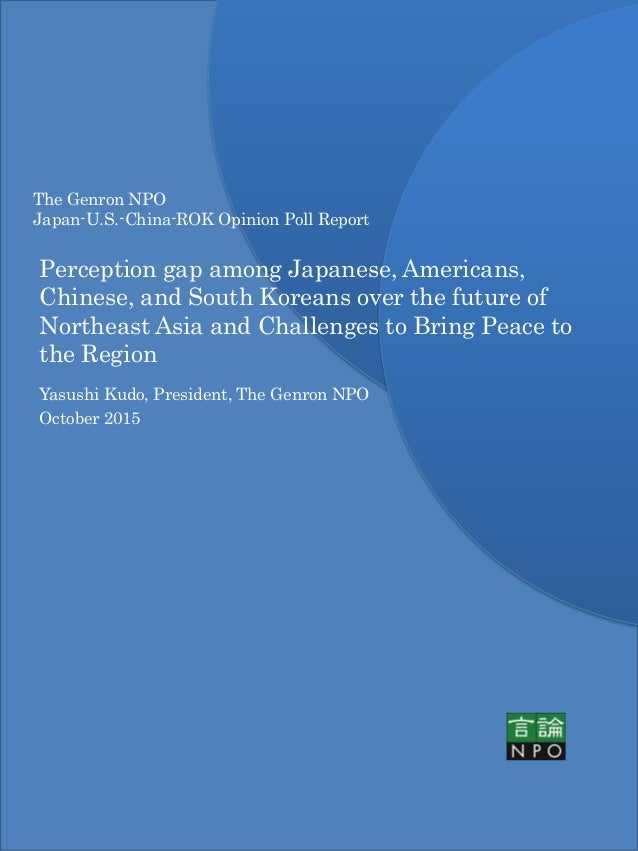 The Genron NPO Japan-U.S.-China-ROK Opinion Poll Report Perception gap among Japanese, Americans, Chinese, and South Korea...