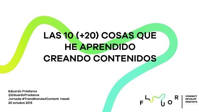 LAS 10 (+20) COSAS QUE HE APRENDIDO CREANDO CONTENIDOS Eduardo Prádanos @EduardoPradanos Jornada #TransBrandedContent Ines...