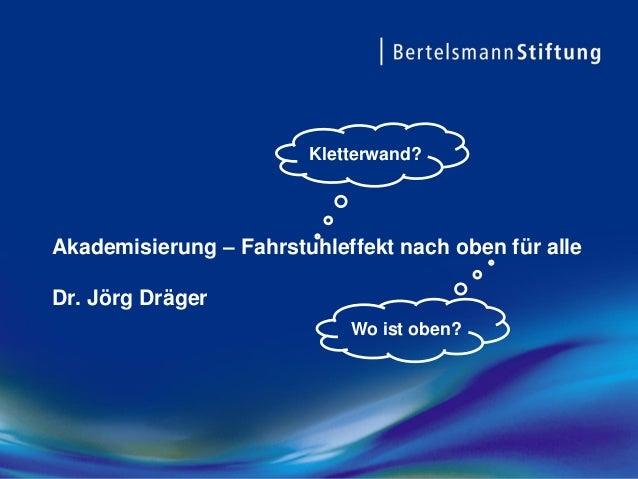 Akademisierung – Fahrstuhleffekt nach oben für alle Dr. Jörg Dräger Kletterwand? Wo ist oben?