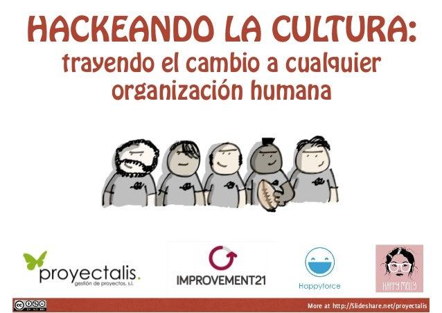 More at http://Slideshare.net/proyectalis HACKEANDO LA CULTURA: trayendo el cambio a cualquier organización humana