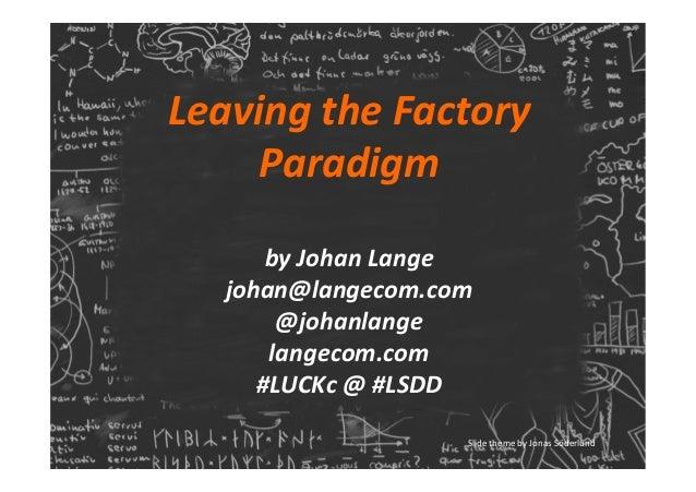 Leaving	the	Factory	 Paradigm		 	 by	Johan	Lange	 johan@langecom.com	 @johanlange	 langecom.com	 #LUCKc	@	#LSDD	 Slide	the...