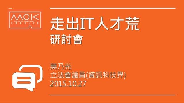走出IT人才荒 研討會 莫乃光 立法會議員(資訊科技界) 2015.10.27