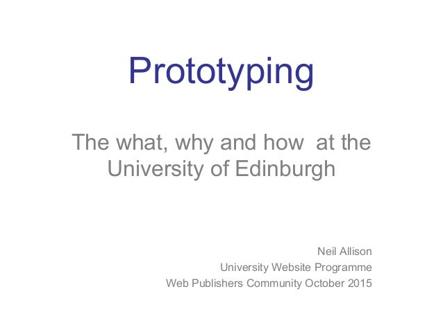 Prototyping The what, why and how at the University of Edinburgh Neil Allison University Website Programme Web Publishers ...