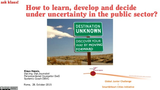 How to learn, develop and decide under uncertainty in the public sector? Rome, 28. October 2015 Autor Klaus Haasis klausha...