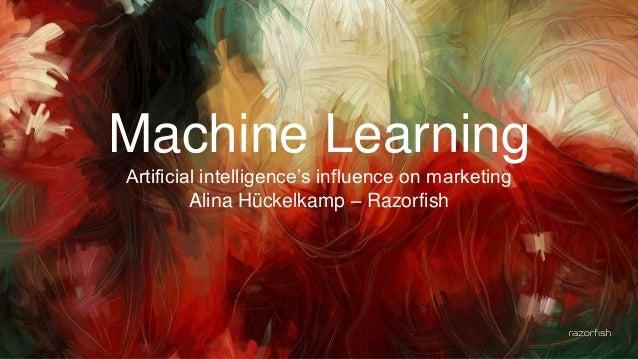 1 Machine Learning Artificial intelligence's influence on marketing Alina Hückelkamp – Razorfish