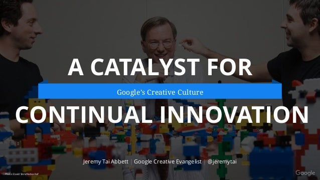 @jeremytai A CATALYST FOR CONTINUAL INNOVATION Jeremy Tai Abbett | Google Creative Evangelist | @jeremytai Google's Creati...
