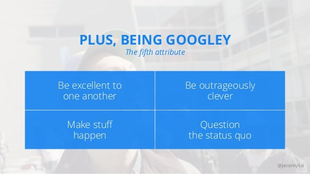 @jeremytai PLUS, BEING GOOGLEY The fifth attribute Be outrageously clever Be excellent to one another Question the status q...