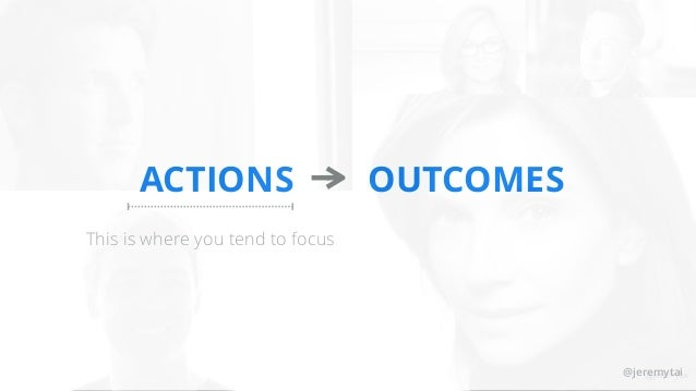 @jeremytai ACTIONS OUTCOMES This is where you tend to focus @jeremytai@jeremytai