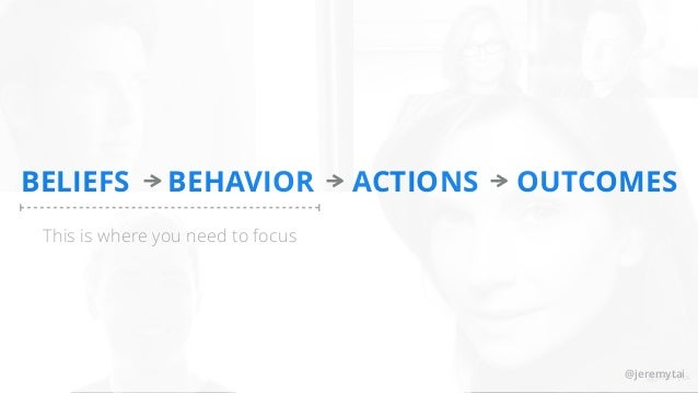 @jeremytai BELIEFS BEHAVIOR ACTIONS OUTCOMES This is where you need to focus @jeremytai@jeremytai