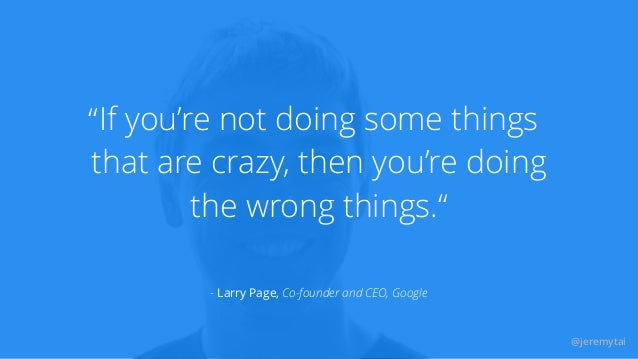 """@jeremytai If you're not doing some things that are crazy, then you're doing the wrong things."""" """" - Larry Page, Co-founder..."""